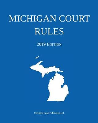 Michigan Court Rules; 2019 Edition - Michigan Legal Publishing Ltd