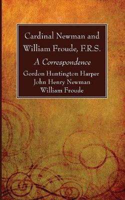 Cardinal Newman and William Froude, F.R.S. - Gordon Huntington Harper