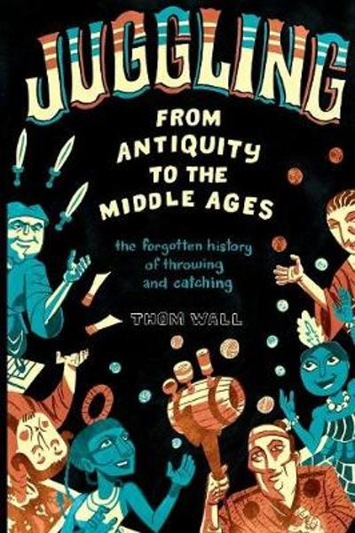 Juggling - From Antiquity to the Middle Ages - Thom Wall