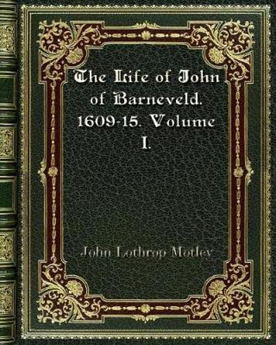 The Life of John of Barneveld. 1609-15. Volume I. - John Lothrop Motley