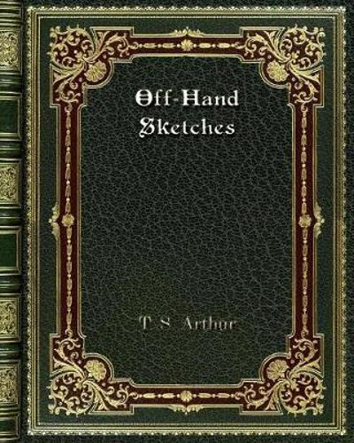 Off-Hand Sketches - T S Arthur