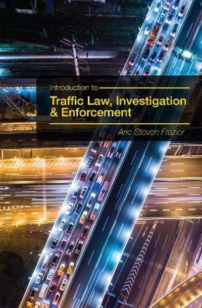 Introduction to Traffic Law, Investigation, and Enforcement - Aric Steven Frazier