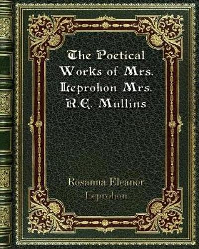 The Poetical Works of Mrs. Leprohon Mrs. R. E. Mullins - Rosanna Eleanor Leprohon