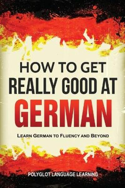 How to Get Really Good at German - Language Learning Polyglot