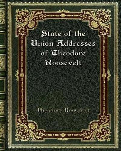 State of the Union Addresses of Theodore Roosevelt - Theodore Roosevelt