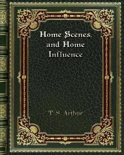 Home Scenes. and Home Influence - T S Arthur