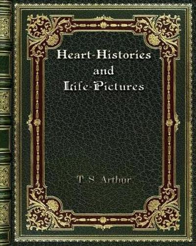 Heart-Histories and Life-Pictures - T S Arthur