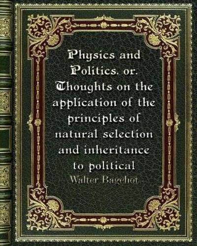 Physics and Politics. or. Thoughts on the application of the principles of natural selection and inheritance to politic - Walter Bagehot