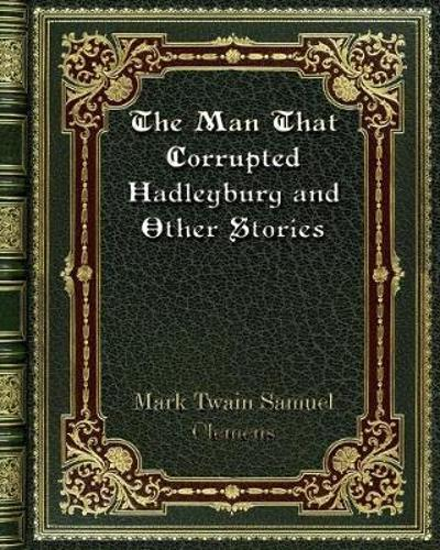 The Man That Corrupted Hadleyburg and Other Stories - Mark Twain Samuel Clemens