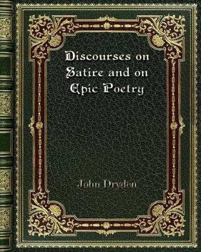 Discourses on Satire and on Epic Poetry - John Dryden