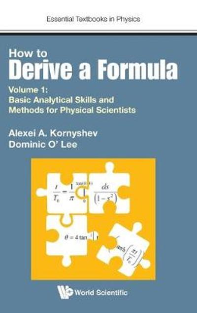 How To Derive A Formula - Volume 1:  Basic Analytical Skills And Methods For Physical Scientists - Alexei A Kornyshev