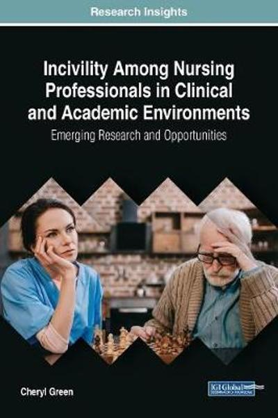 Incivility Among Nursing Professionals in Clinical and Academic Environments: Emerging Research and Opportunities - Cheryl Green