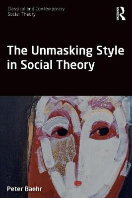 The Unmasking Style in Social Theory - Peter Baehr