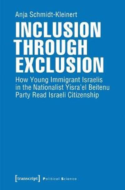 Inclusion through Exclusion - How Young Immigrant Israelis in the Nationalist Yisra'el Beitenu Party Read Israeli Citizenship - Anja Schmidt-kleiner
