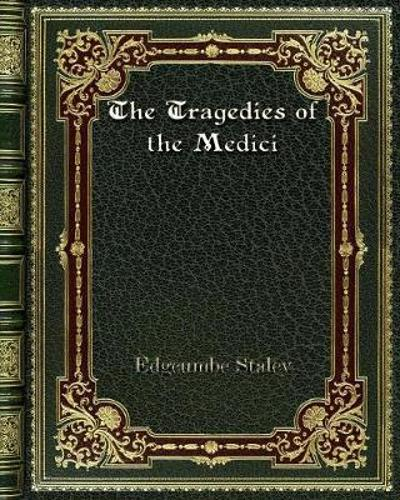 The Tragedies of the Medici - Edgcumbe Staley