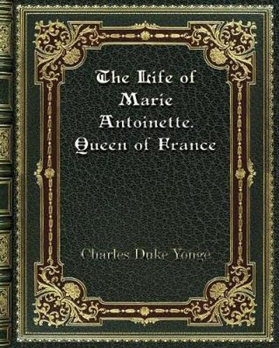 The Life of Marie Antoinette. Queen of France - Charles Duke Yonge
