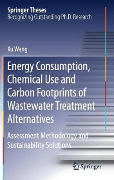 Energy Consumption, Chemical Use and Carbon Footprints of Wastewater Treatment Alternatives - Xu Wang