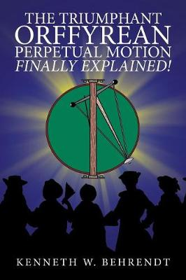 The Triumphant Orffyrean Perpetual Motion Finally Explained! - Kenneth W Behrendt