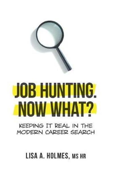 Job Hunting. NOW What? - Lisa A Holmes