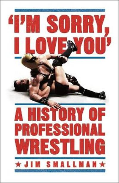 I'm Sorry, I Love You: A History of Professional Wrestling - Jim Smallman