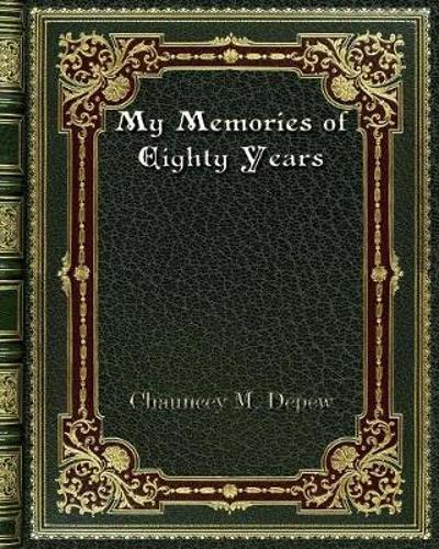My Memories of Eighty Years - Chauncey M DePew