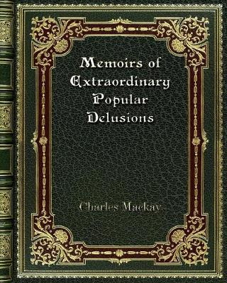 Memoirs of Extraordinary Popular Delusions - Charles MacKay