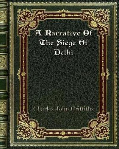 A Narrative Of The Siege Of Delhi - Charles John Griffiths