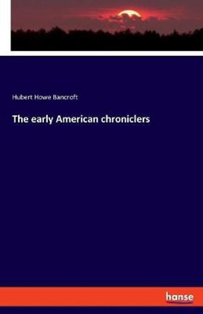 The Early American Chroniclers - Hubert Howe Bancroft