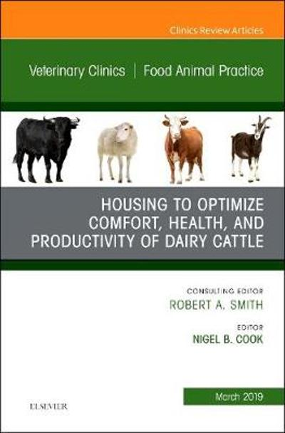 Housing to Optimize Comfort, Health and Productivity of Dairy Cattles, An Issue of Veterinary Clinics of North America: Food Animal Practice - Nigel B. Cook