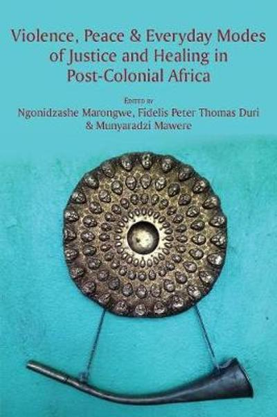 Violence, Peace & Everyday Modes of Justice and Healing in Post-Colonial Africa - Ngonidzashe Marongwe