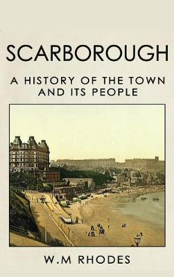 Scarborough a History of the Town and Its People - W M Rhodes