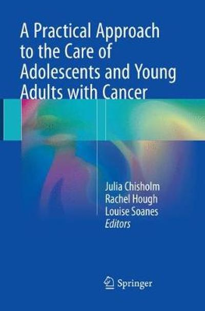 A Practical Approach to the Care of Adolescents and Young Adults with Cancer - Julia Chisholm