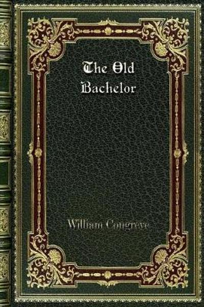 The Old Bachelor - William Congreve
