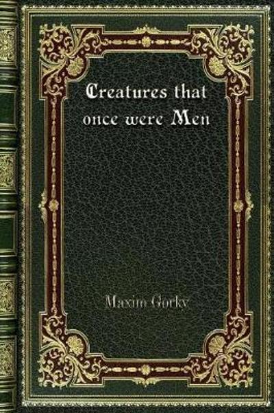 Creatures That Once Were Men - Maxim Gorky
