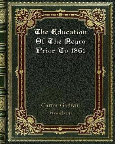 The Education Of The Negro Prior To 1861 - Carter Godwin Woodson