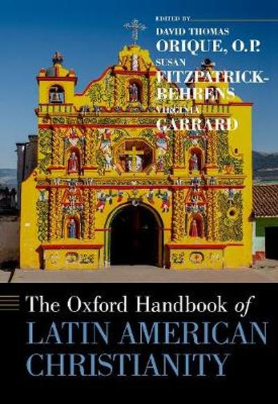 The Oxford Handbook of Latin American Christianity - David Thomas Orique