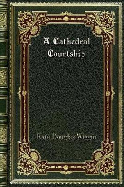 A Cathedral Courtship - Kate Douglas Wiggin