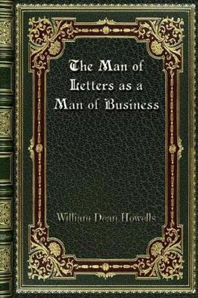 The Man of Letters as a Man of Business - William Dean Howells
