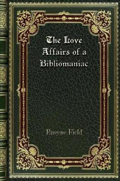 The Love Affairs of a Bibliomaniac - Eugene Field