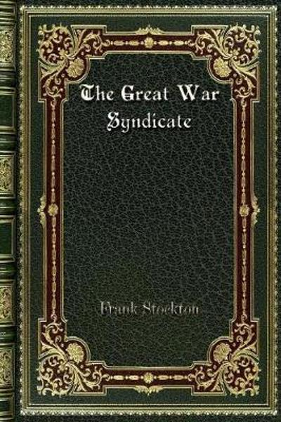 The Great War Syndicate - Frank Stockton