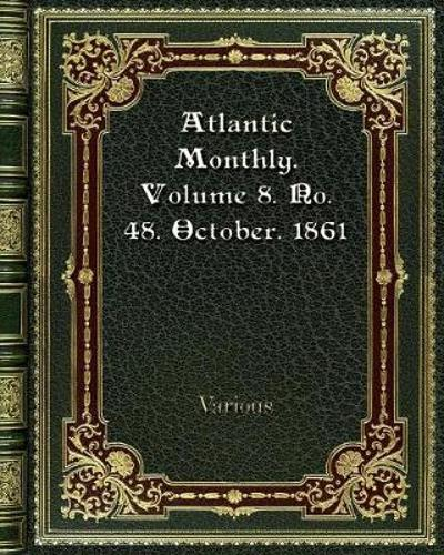 Atlantic Monthly. Volume 8. No. 48. October. 1861 - Various