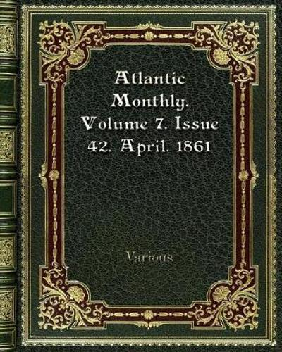 Atlantic Monthly. Volume 7. Issue 42. April. 1861 - Various