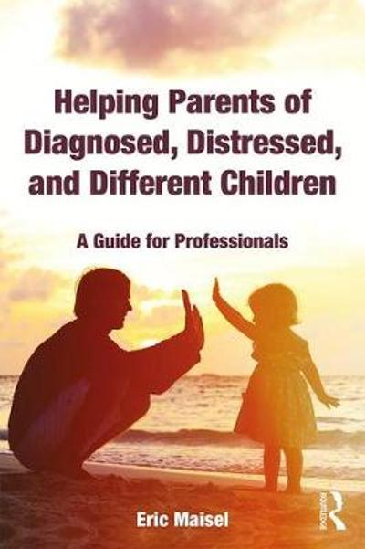 Helping Parents of Diagnosed, Distressed, and Different Children - Eric Maisel