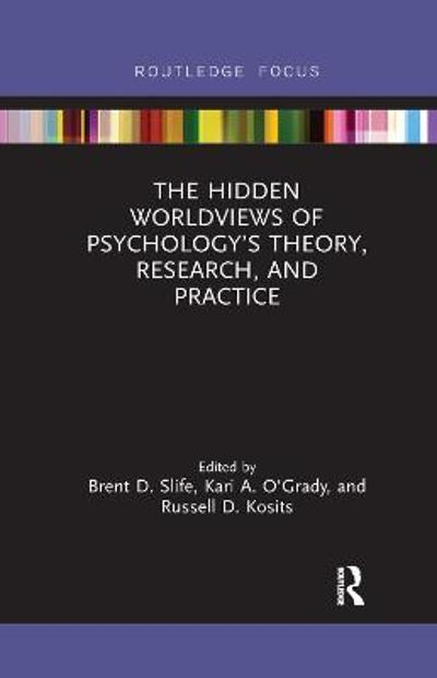 The Hidden Worldviews of Psychology's Theory, Research, and Practice - Brent D. Slife