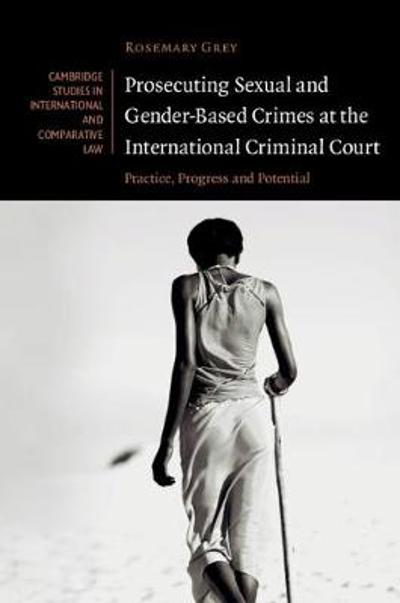 Prosecuting Sexual and Gender-Based Crimes at the International Criminal Court - Rosemary Grey