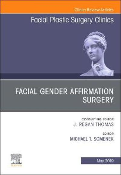 Facial Gender Affirmation Surgery, An Issue of Facial Plastic Surgery Clinics of North America - Michael T Somenek