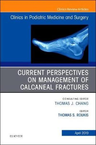 Current Perspectives on Management of Calcaneal Fractures, An Issue of Clinics in Podiatric Medicine and Surgery - Thomas S. Roukis
