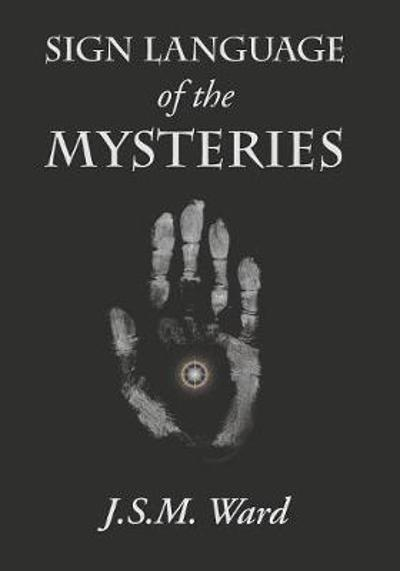 Sign Language of the Mysteries - J S M Ward