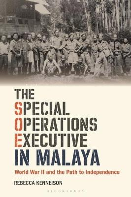 The Special Operations Executive in Malaya - Rebecca Kenneison