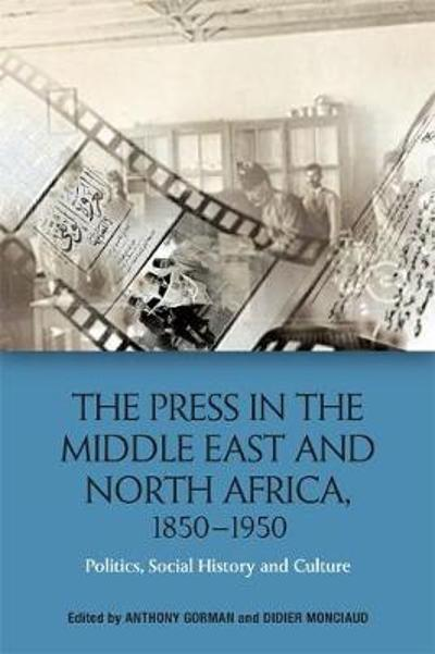 The Press in the Middle East and North Africa, 1850-1950 - Anthony Gorman
